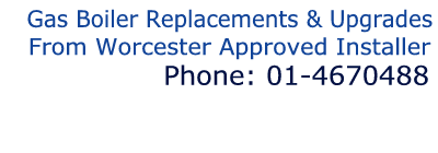 Gas Boiler Replacements & Upgrades From Worcester Approved Installer Phone: 01-4670488